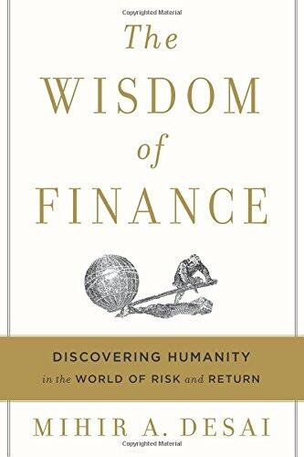 The Wisdom of Finance: Discovering Humanity in the World of Risk and Return by MIHIR A. DESAI