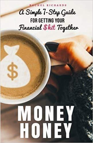 Money Honey: A Simple 7-Step Guide For Getting Your Financial $hit Together by Rachel Richards